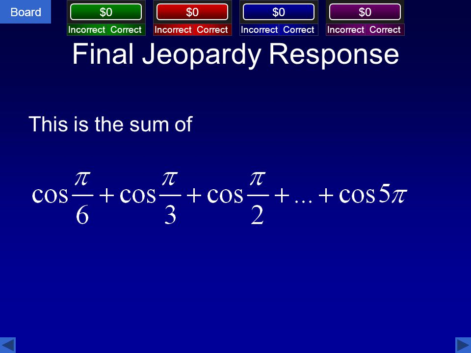 Board $0 Final Jeopardy Response This is the sum of CorrectIncorrectCorrectIncorrectCorrectIncorrectCorrectIncorrect