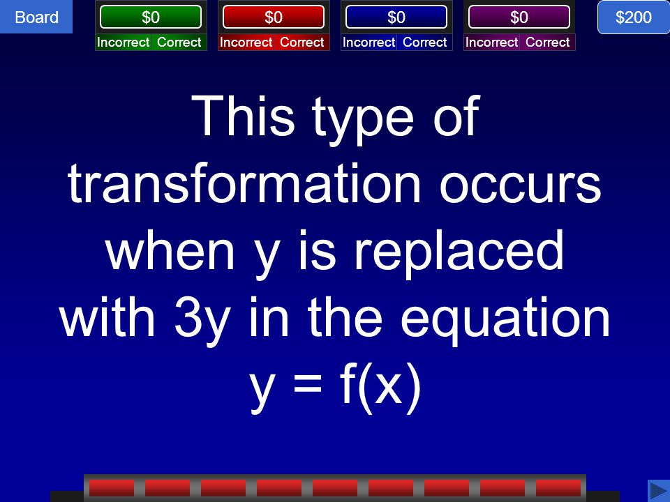 Board CorrectIncorrectCorrectIncorrectCorrectIncorrectCorrectIncorrect Board $0 This type of transformation occurs when y is replaced with 3y in the e