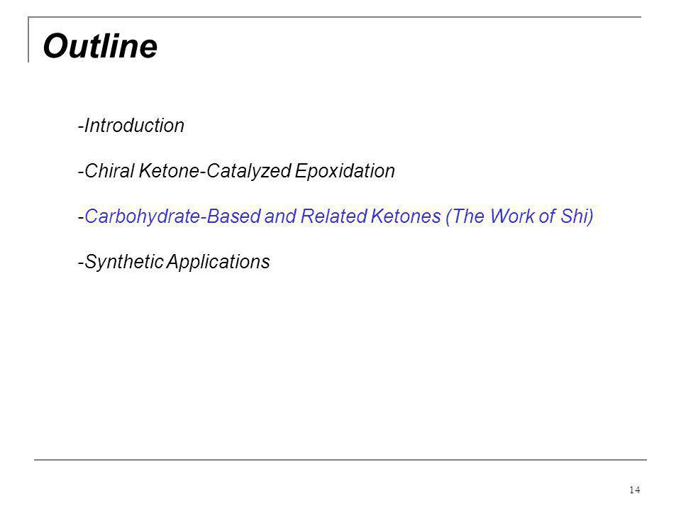 14 Outline -Introduction -Chiral Ketone-Catalyzed Epoxidation -Carbohydrate-Based and Related Ketones (The Work of Shi) -Synthetic Applications