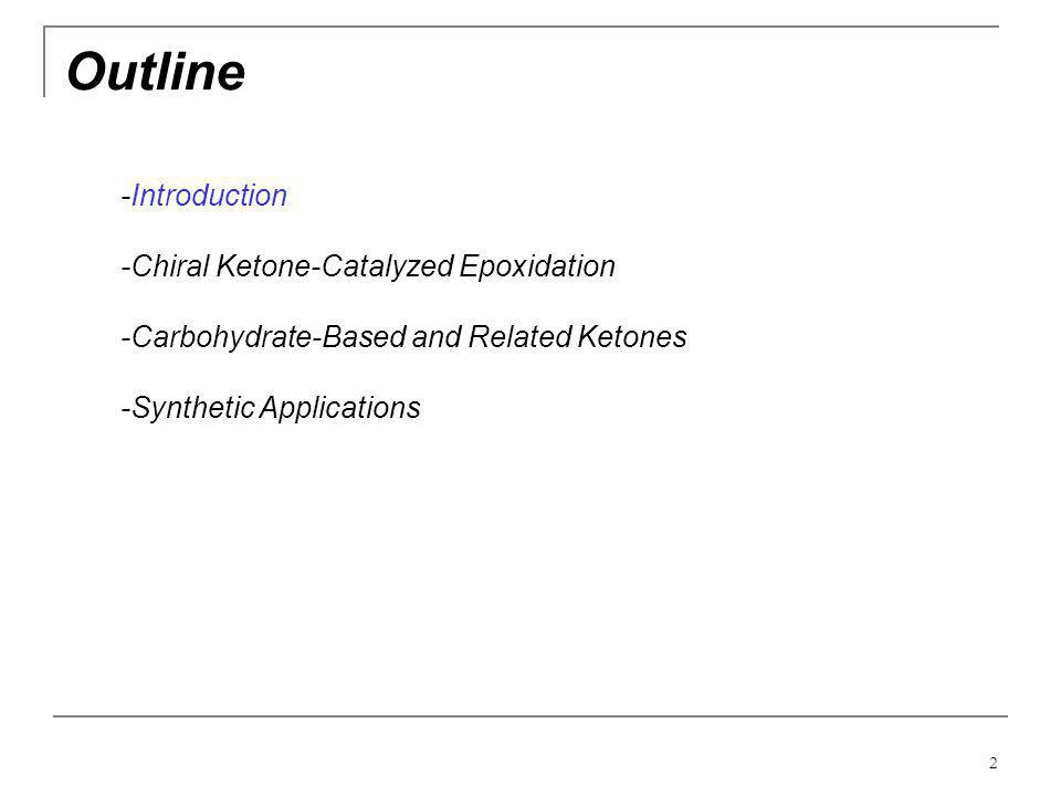 2 Outline -Introduction -Chiral Ketone-Catalyzed Epoxidation -Carbohydrate-Based and Related Ketones -Synthetic Applications