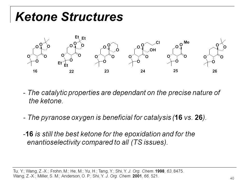 40 Ketone Structures Tu, Y.; Wang, Z.-X.; Frohn, M.; He, M.; Yu, H.; Tang, Y.; Shi, Y. J. Org. Chem. 1998, 63, 8475. Wang, Z.-X.; Miller, S. M.; Ander