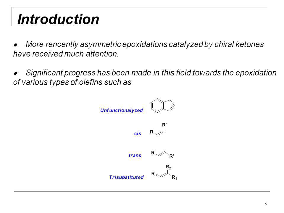 6 Introduction  More rencently asymmetric epoxidations catalyzed by chiral ketones have received much attention.  Significant progress has been made