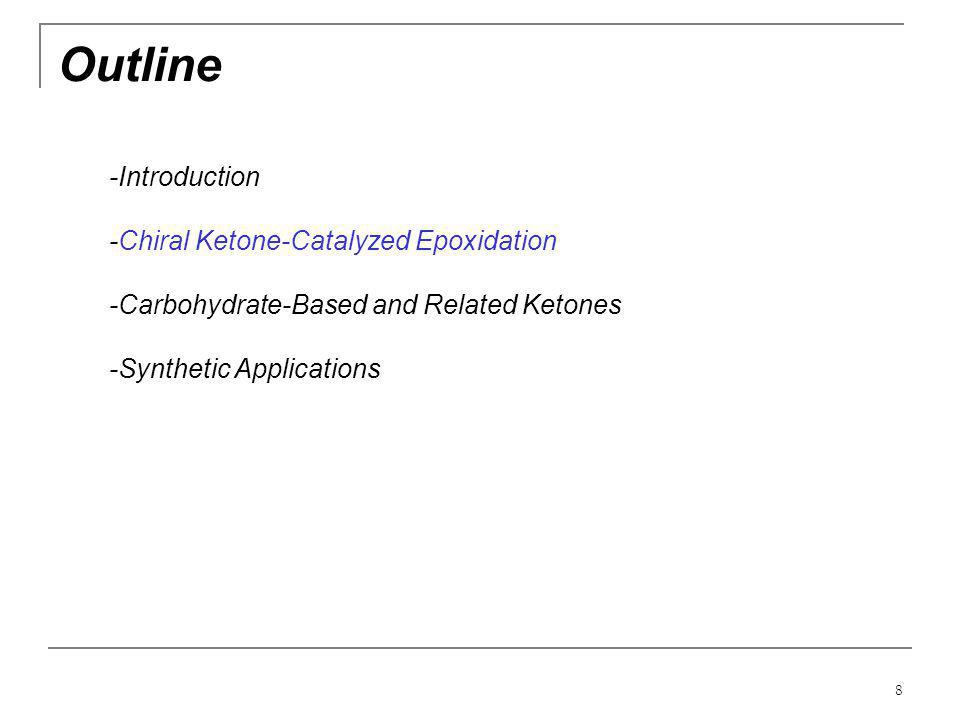 8 Outline -Introduction -Chiral Ketone-Catalyzed Epoxidation -Carbohydrate-Based and Related Ketones -Synthetic Applications