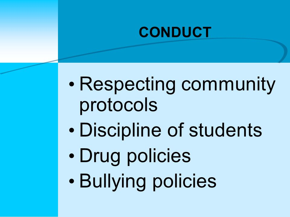 CONDUCT Respecting community protocols Discipline of students Drug policies Bullying policies