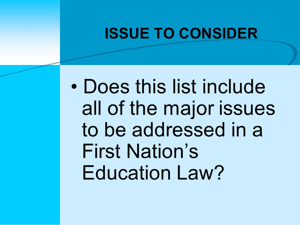 ISSUE TO CONSIDER Does this list include all of the major issues to be addressed in a First Nation's Education Law
