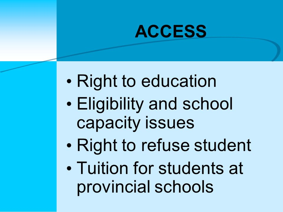 ACCESS Right to education Eligibility and school capacity issues Right to refuse student Tuition for students at provincial schools