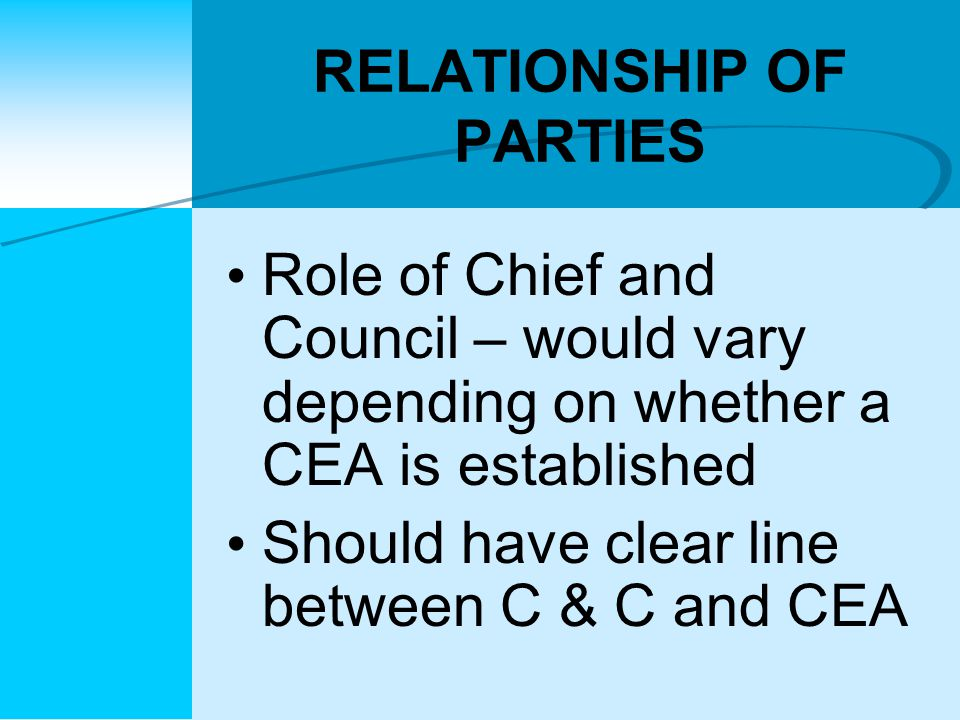 RELATIONSHIP OF PARTIES Role of Chief and Council – would vary depending on whether a CEA is established Should have clear line between C & C and CEA