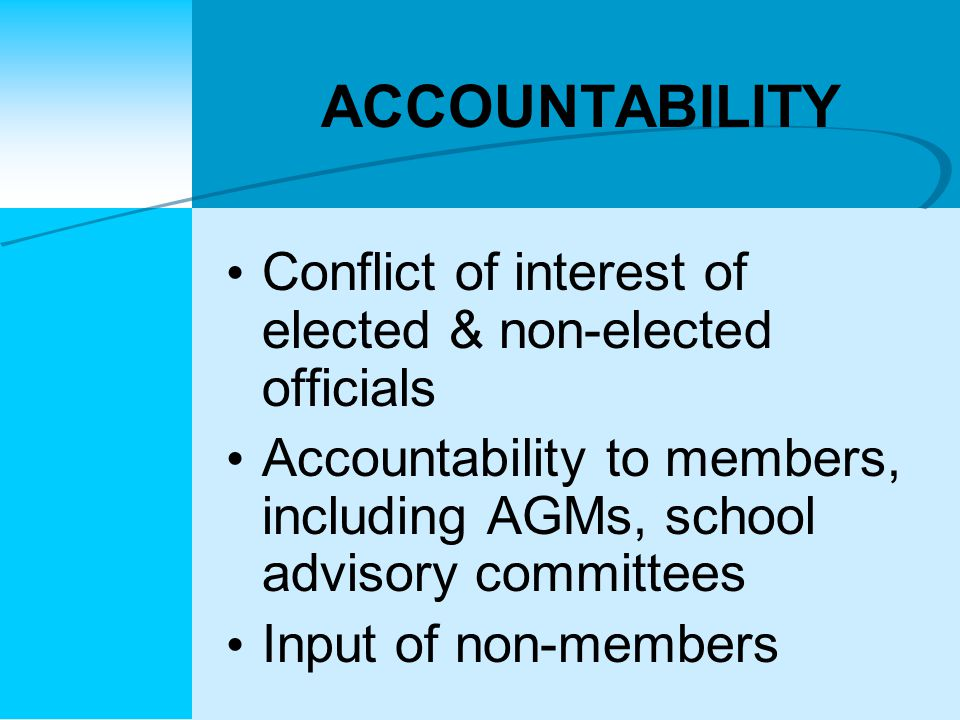 ACCOUNTABILITY Conflict of interest of elected & non-elected officials Accountability to members, including AGMs, school advisory committees Input of non-members