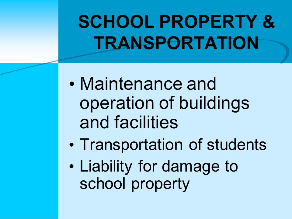 SCHOOL PROPERTY & TRANSPORTATION Maintenance and operation of buildings and facilities Transportation of students Liability for damage to school property