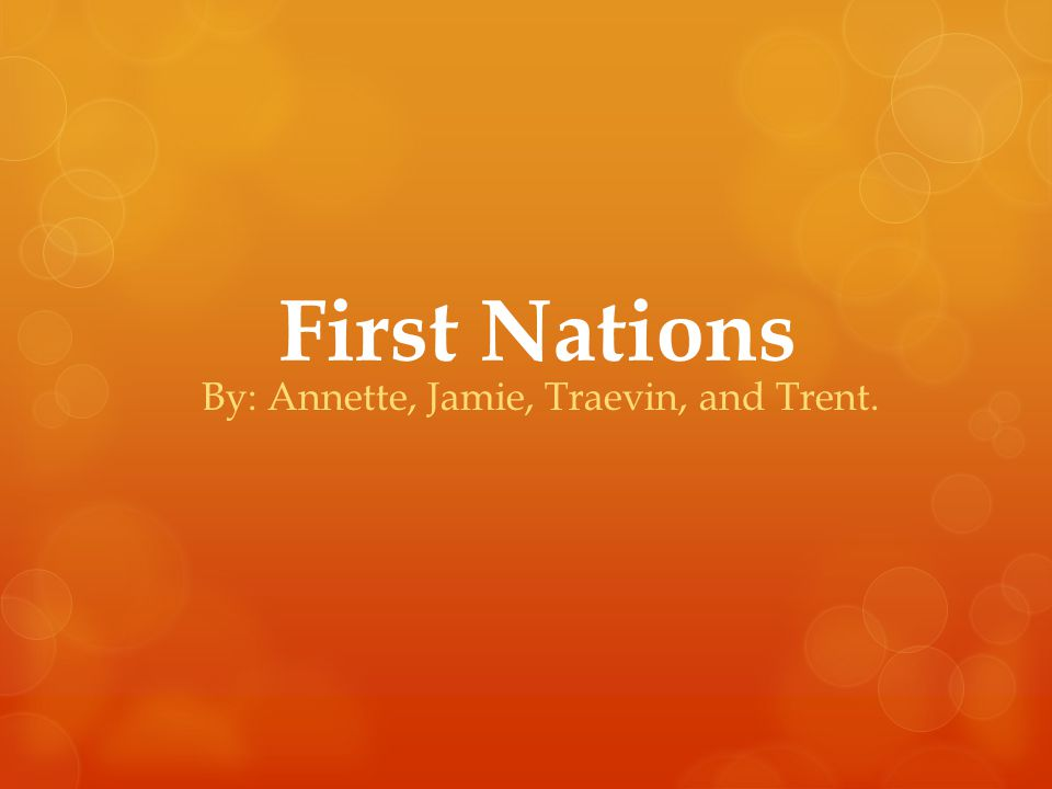 First Nations By: Annette, Jamie, Traevin, and Trent.