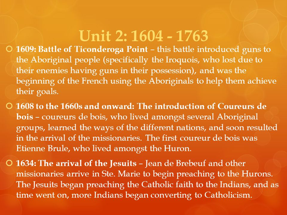 Unit 2:  1609: Battle of Ticonderoga Point – this battle introduced guns to the Aboriginal people (specifically the Iroquois, who lost due to their enemies having guns in their possession), and was the beginning of the French using the Aboriginals to help them achieve their goals.
