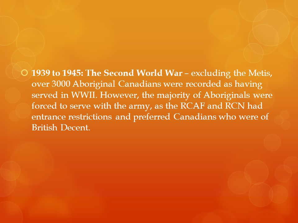  1939 to 1945: The Second World War – excluding the Metis, over 3000 Aboriginal Canadians were recorded as having served in WWII.