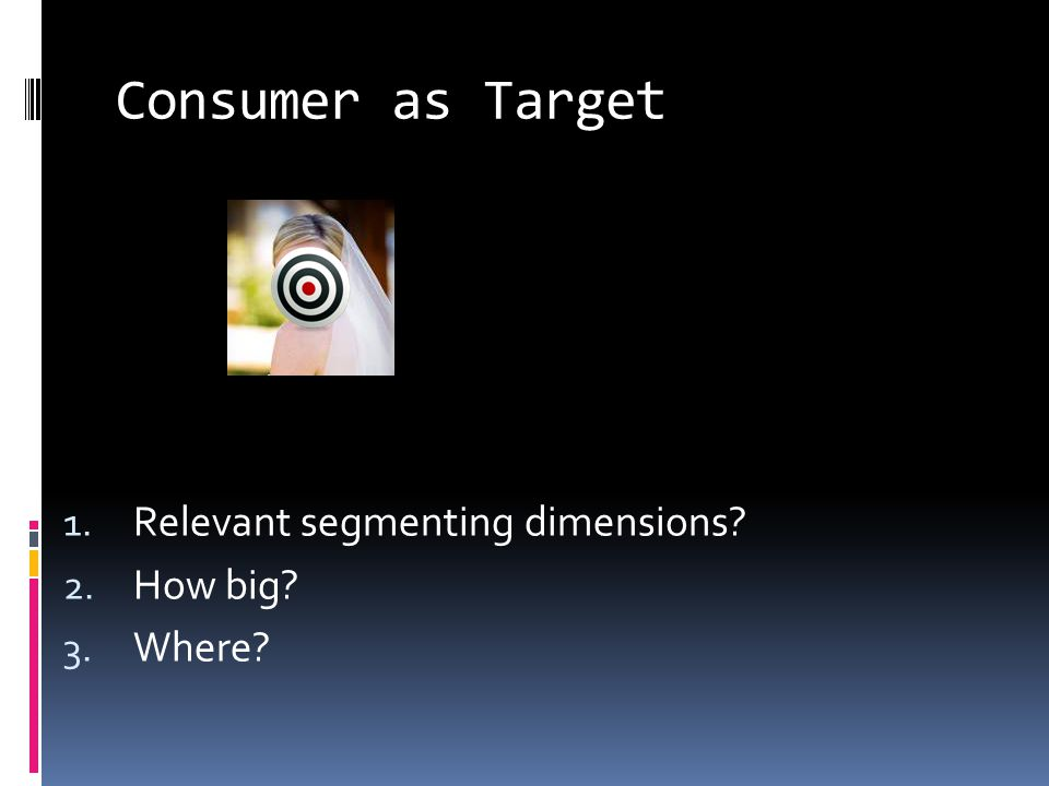 Consumer as Target 1. Relevant segmenting dimensions 2. How big 3. Where