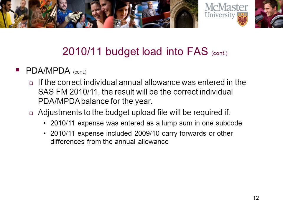 12 2010/11 budget load into FAS (cont.) The Campaign for McMaster University  PDA/MPDA (cont.)  If the correct individual annual allowance was enter