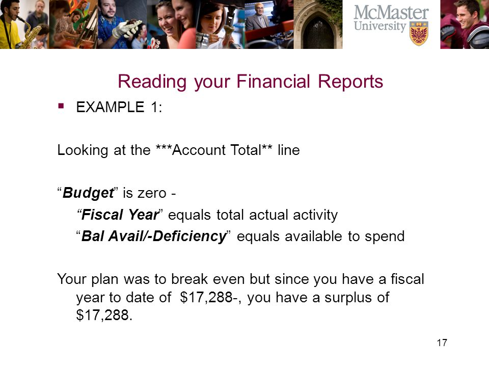 "17 The Campaign for McMaster University Reading your Financial Reports  EXAMPLE 1: Looking at the ***Account Total** line ""Budget"" is zero - ""Fiscal"