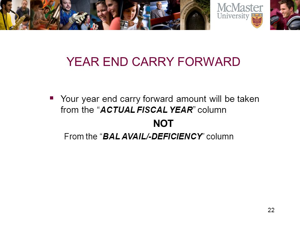 "22 The Campaign for McMaster University YEAR END CARRY FORWARD  Your year end carry forward amount will be taken from the "" ACTUAL FISCAL YEAR "" colu"