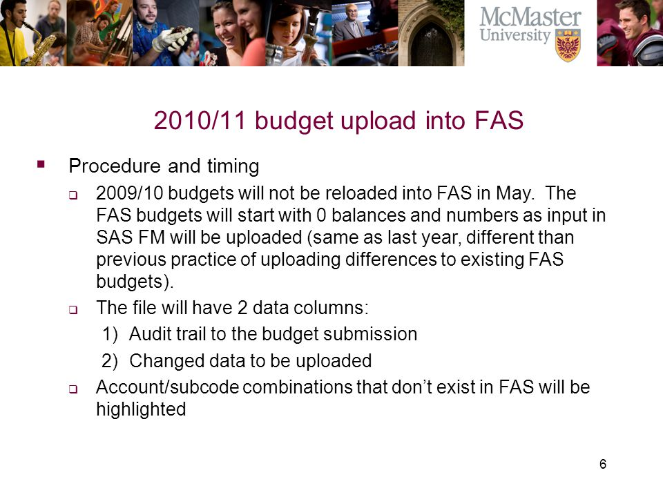 6 2010/11 budget upload into FAS The Campaign for McMaster University  Procedure and timing  2009/10 budgets will not be reloaded into FAS in May. T