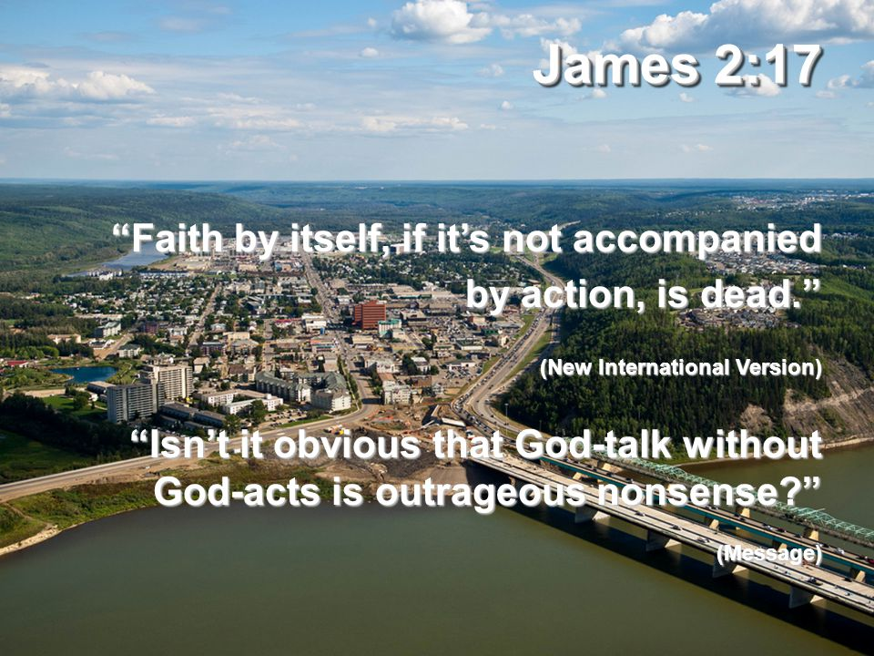 James 2:17 Faith by itself, if it's not accompanied by action, is dead. (New International Version) Isn't it obvious that God-talk without God-acts is outrageous nonsense (Message)