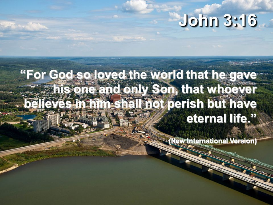 John 3:16 For God so loved the world that he gave his one and only Son, that whoever believes in him shall not perish but have eternal life. (New International Version)