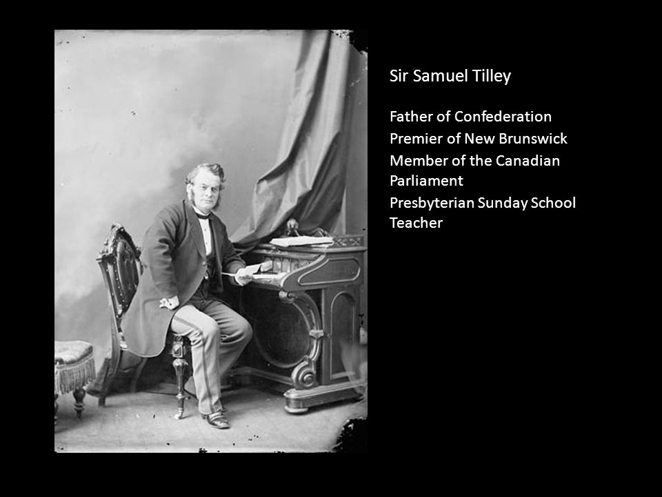 Sir Samuel Tilley Father of Confederation Premier of New Brunswick Member of the Canadian Parliament Presbyterian Sunday School Teacher