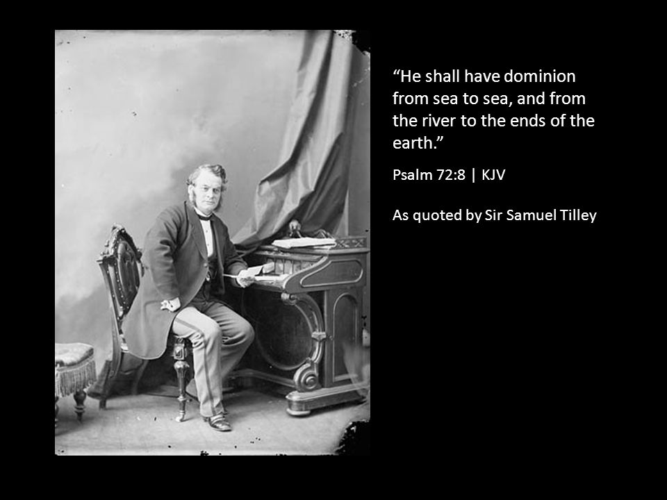 He shall have dominion from sea to sea, and from the river to the ends of the earth. Psalm 72:8 | KJV As quoted by Sir Samuel Tilley
