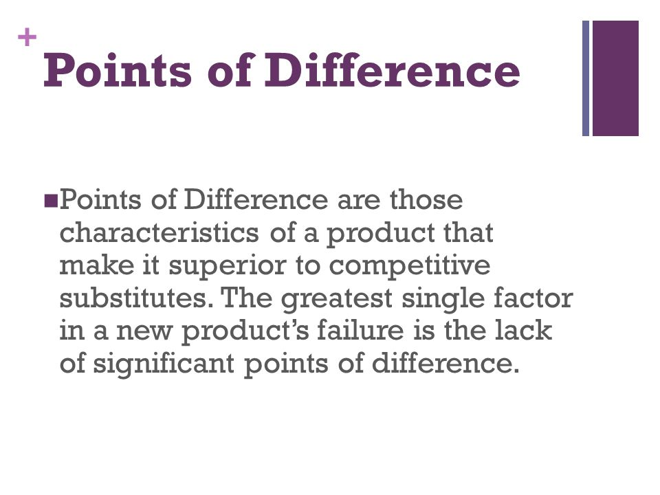 + Points of Difference Points of Difference are those characteristics of a product that make it superior to competitive substitutes. The greatest sing
