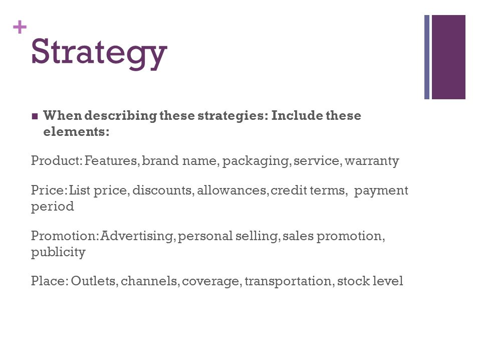 + Strategy When describing these strategies:Include these elements: Product: Features, brand name, packaging, service, warranty Price: List price, dis