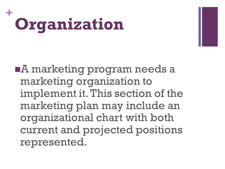 + Organization A marketing program needs a marketing organization to implement it. This section of the marketing plan may include an organizational ch