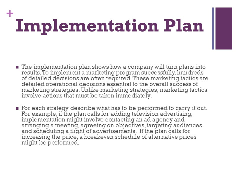 + Implementation Plan The implementation plan shows how a company will turn plans into results. To implement a marketing program successfully, hundred