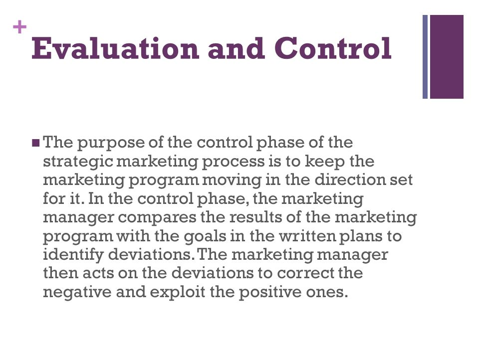 + Evaluation and Control The purpose of the control phase of the strategic marketing process is to keep the marketing program moving in the direction