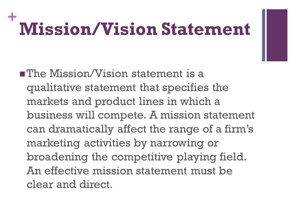 + Mission/Vision Statement The Mission/Vision statement is a qualitative statement that specifies the markets and product lines in which a business wi