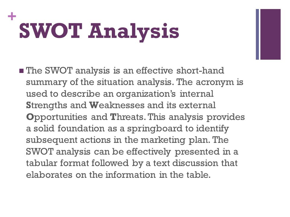 + SWOT Analysis The SWOT analysis is an effective short-hand summary of the situation analysis. The acronym is used to describe an organization's inte