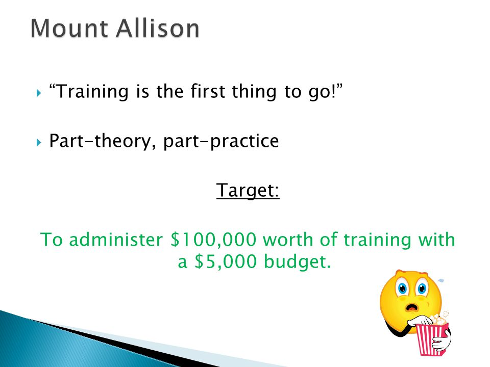 """""Training is the first thing to go!"" PPart-theory, part-practice Target: To administer $100,000 worth of training with a $5,000 budget."