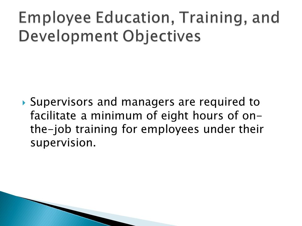  Supervisors and managers are required to facilitate a minimum of eight hours of on- the-job training for employees under their supervision.