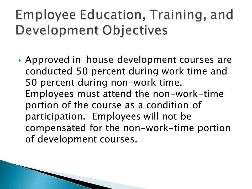  Approved in-house development courses are conducted 50 percent during work time and 50 percent during non-work time. Employees must attend the non-w