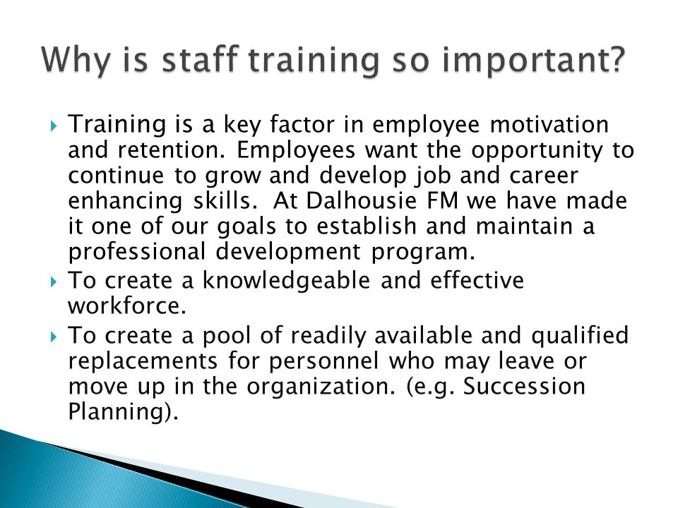  Training is a key factor in employee motivation and retention. Employees want the opportunity to continue to grow and develop job and career enhanci