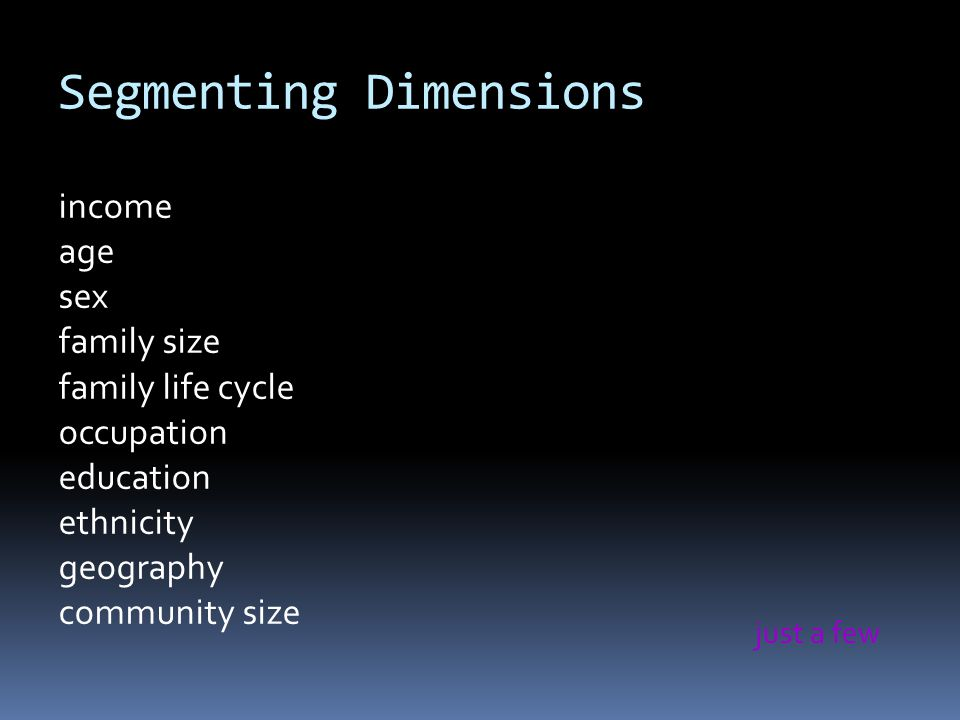 Segmenting Dimensions income age sex family size family life cycle occupation education ethnicity geography community size just a few