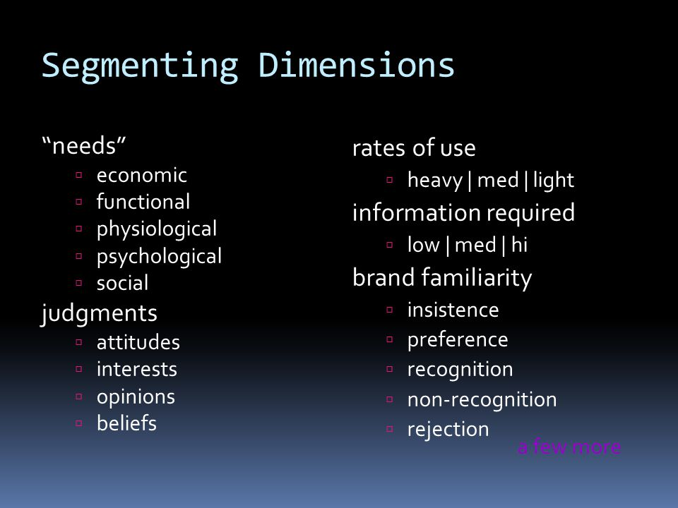 Segmenting Dimensions needs  economic  functional  physiological  psychological  social judgments  attitudes  interests  opinions  beliefs rates of use  heavy | med | light information required  low | med | hi brand familiarity  insistence  preference  recognition  non-recognition  rejection a few more