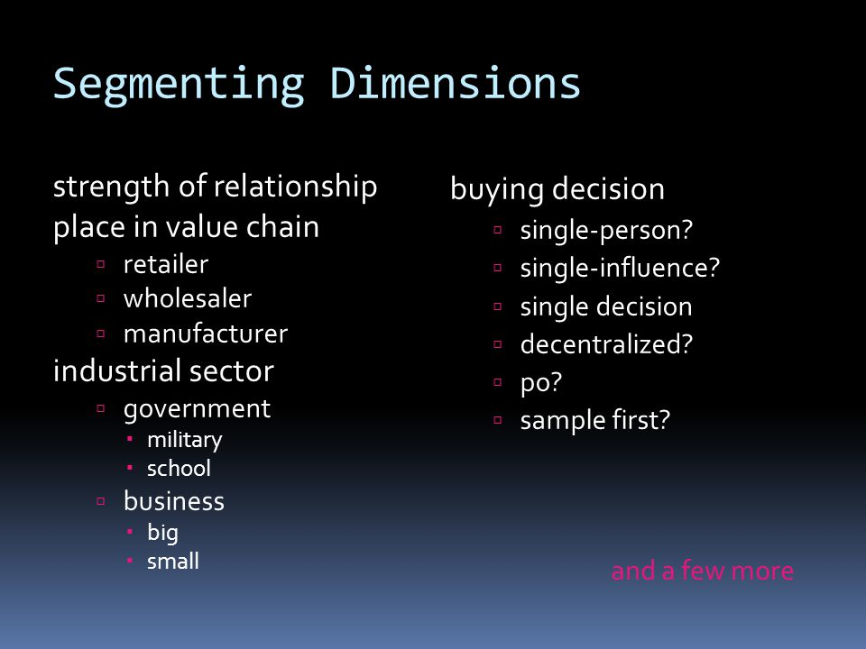Segmenting Dimensions strength of relationship place in value chain  retailer  wholesaler  manufacturer industrial sector  government  military 
