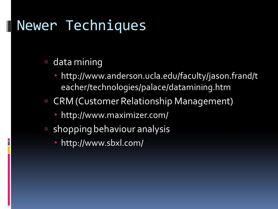 Newer Techniques  data mining  http://www.anderson.ucla.edu/faculty/jason.frand/t eacher/technologies/palace/datamining.htm  CRM (Customer Relationship Management)  http://www.maximizer.com/  shopping behaviour analysis  http://www.sbxl.com/