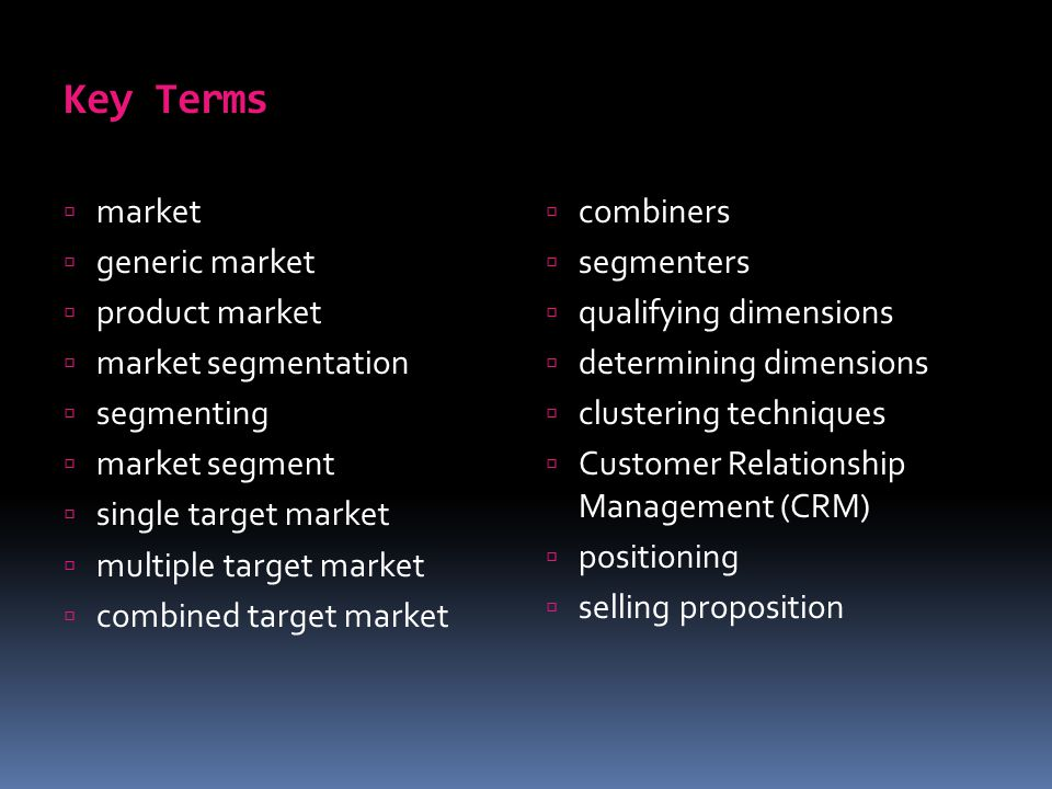 Key Terms  market  generic market  product market  market segmentation  segmenting  market segment  single target market  multiple target market  combined target market  combiners  segmenters  qualifying dimensions  determining dimensions  clustering techniques  Customer Relationship Management (CRM)  positioning  selling proposition