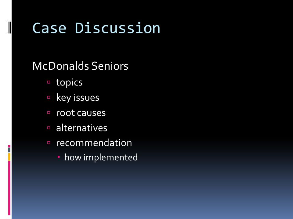 Case Discussion McDonalds Seniors  topics  key issues  root causes  alternatives  recommendation  how implemented