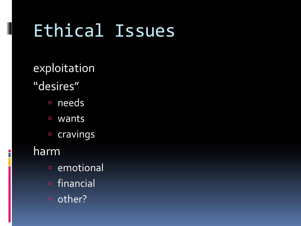 Ethical Issues exploitation desires  needs  wants  cravings harm  emotional  financial  other