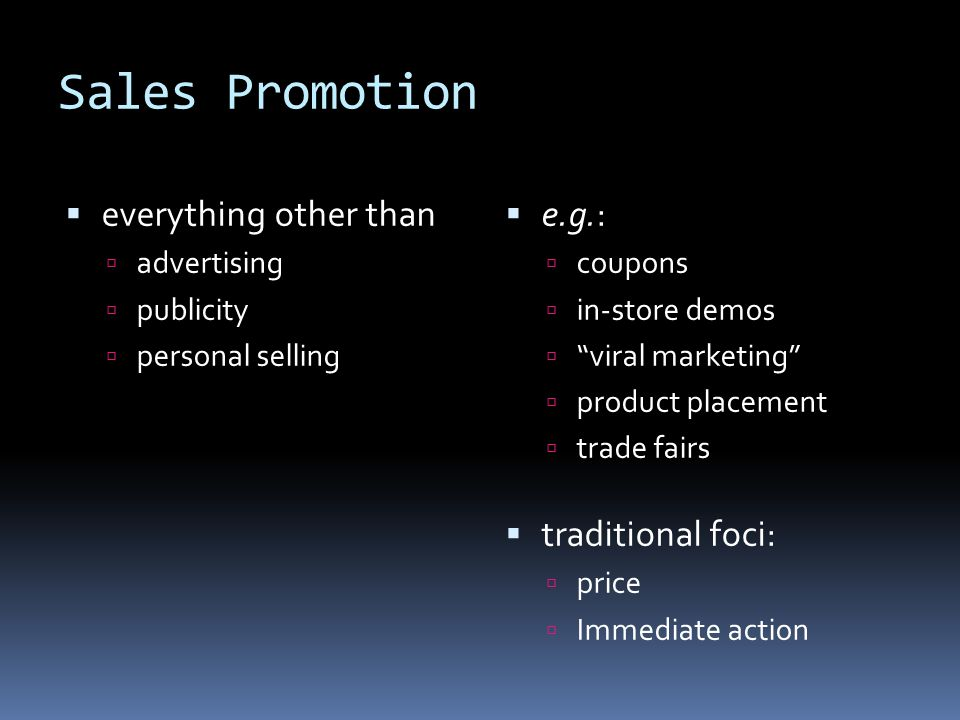 Sales Promotion  everything other than  advertising  publicity  personal selling  e.g.:  coupons  in-store demos  viral marketing  product placement  trade fairs  traditional foci:  price  Immediate action