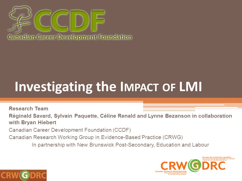 Investigating the I MPACT OF LMI Research Team Réginald Savard, Sylvain Paquette, Céline Renald and Lynne Bezanson in collaboration with Bryan Hiebert Canadian Career Development Foundation (CCDF) Canadian Research Working Group in Evidence-Based Practice (CRWG) In partnership with New Brunswick Post-Secondary, Education and Labour