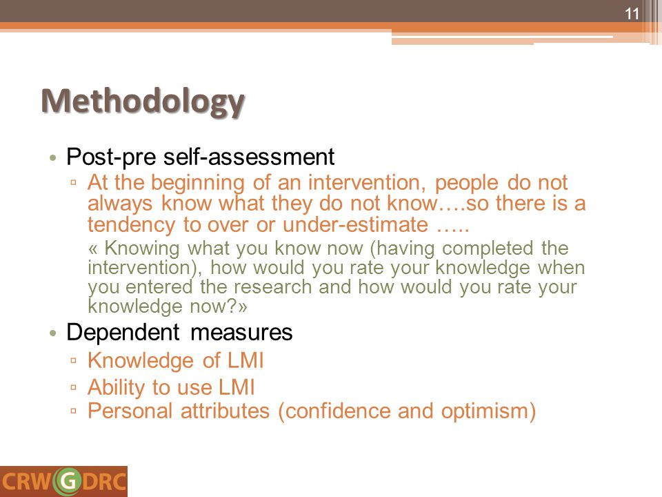 Methodology Post-pre self-assessment ▫ At the beginning of an intervention, people do not always know what they do not know….so there is a tendency to over or under-estimate …..