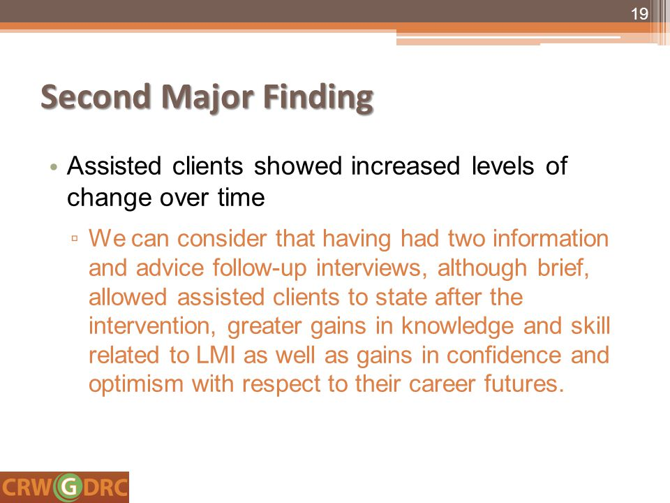 Second Major Finding Assisted clients showed increased levels of change over time ▫ We can consider that having had two information and advice follow-up interviews, although brief, allowed assisted clients to state after the intervention, greater gains in knowledge and skill related to LMI as well as gains in confidence and optimism with respect to their career futures.