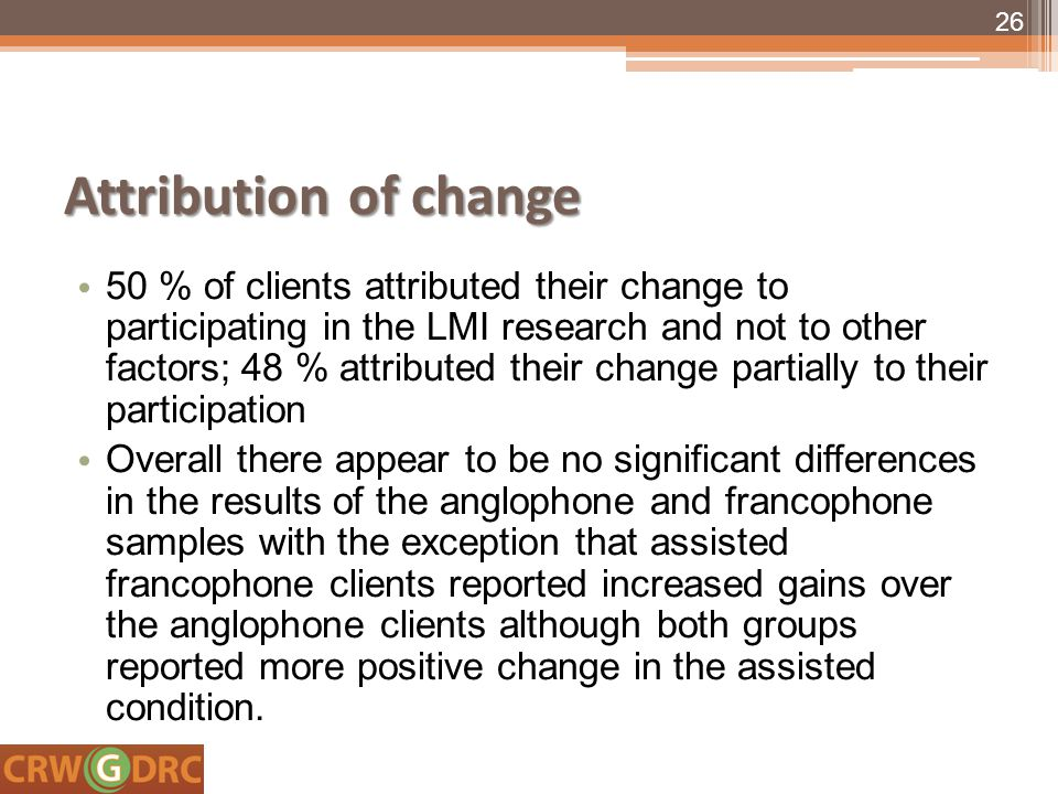 Attribution of change 50 % of clients attributed their change to participating in the LMI research and not to other factors; 48 % attributed their change partially to their participation Overall there appear to be no significant differences in the results of the anglophone and francophone samples with the exception that assisted francophone clients reported increased gains over the anglophone clients although both groups reported more positive change in the assisted condition.