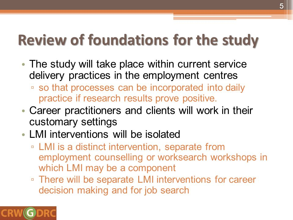 Review of foundations for the study The study will take place within current service delivery practices in the employment centres ▫ so that processes can be incorporated into daily practice if research results prove positive.
