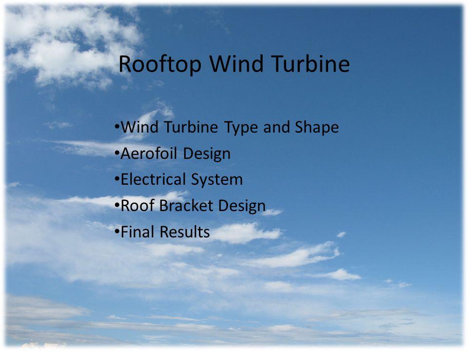 Wind Turbine Type Wind conditions: Low / Turbulent Darreius is efficient in turbulent winds Savonius is self starting Chose a combination Darreius/Savonius wind turbine